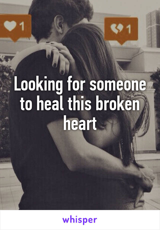 Looking for someone to heal this broken heart