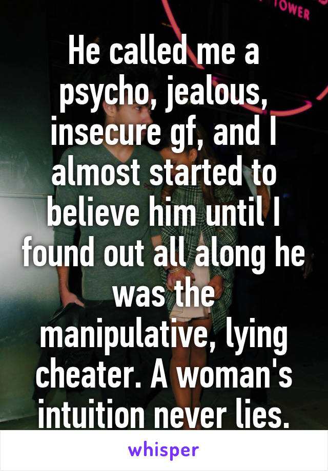 He called me a psycho, jealous, insecure gf, and I almost started to believe him until I found out all along he was the manipulative, lying cheater. A woman's intuition never lies.