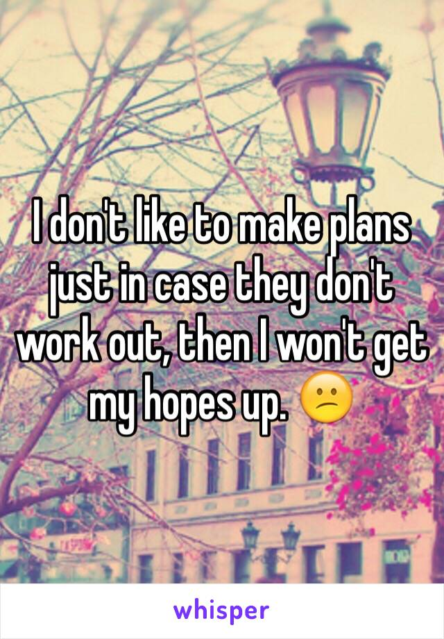 I don't like to make plans just in case they don't work out, then I won't get my hopes up. 😕