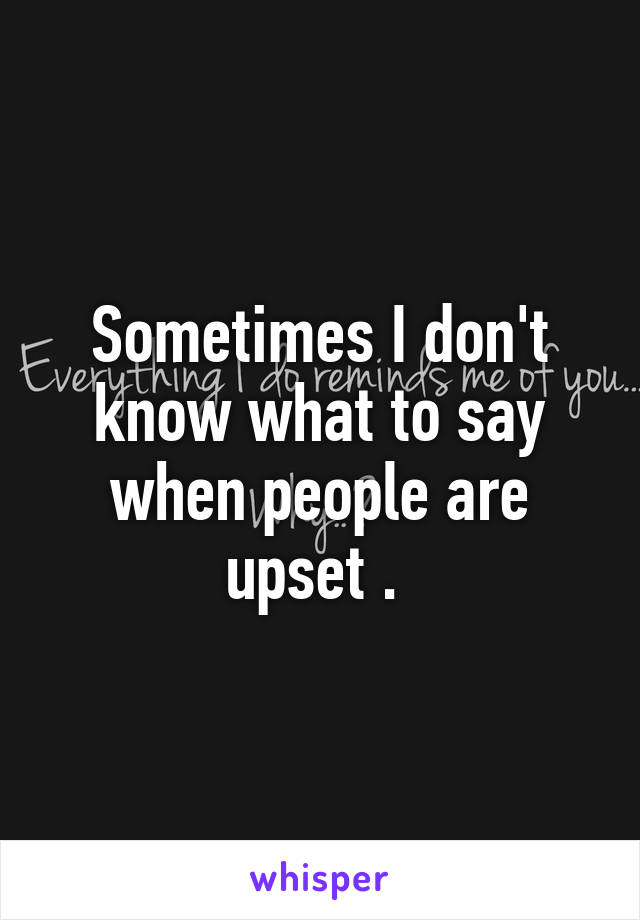 Sometimes I don't know what to say when people are upset .