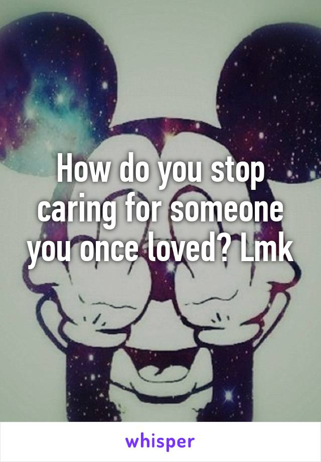 How do you stop caring for someone you once loved? Lmk