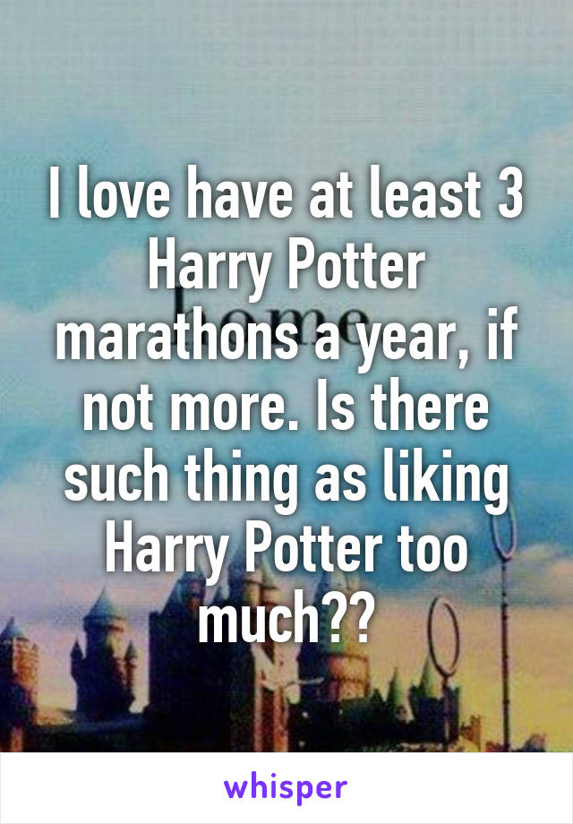 I love have at least 3 Harry Potter marathons a year, if not more. Is there such thing as liking Harry Potter too much??