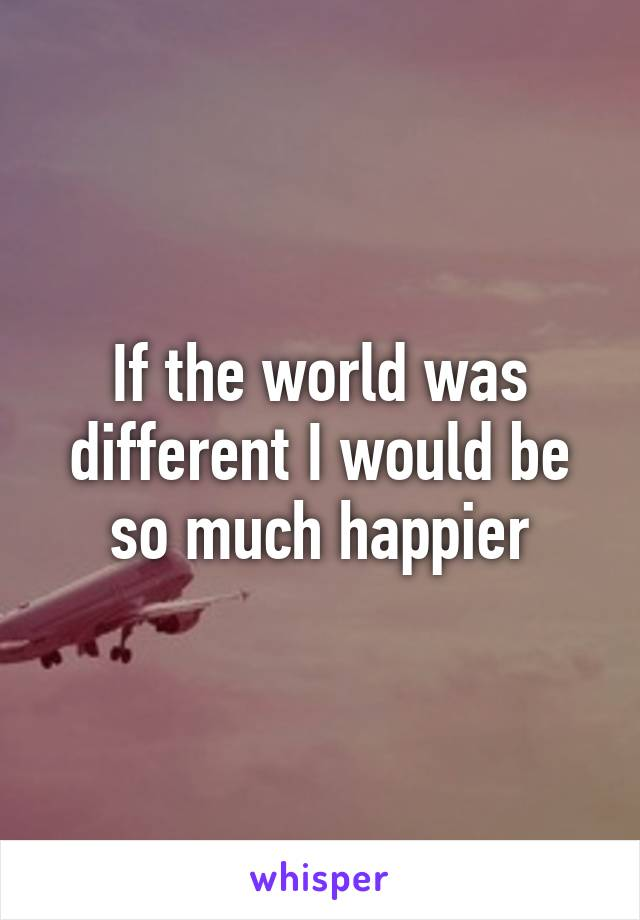 If the world was different I would be so much happier
