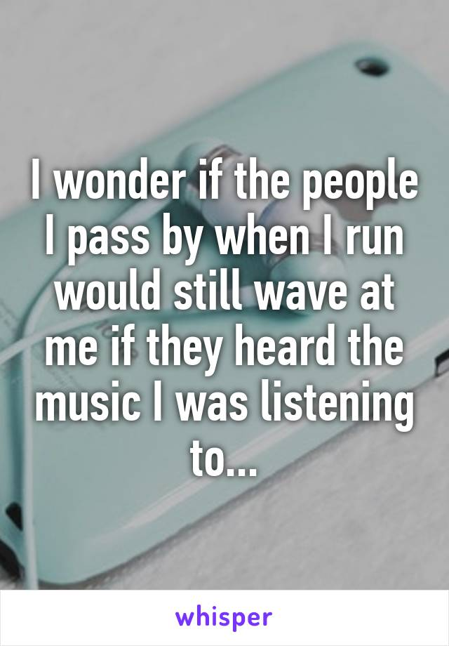 I wonder if the people I pass by when I run would still wave at me if they heard the music I was listening to...