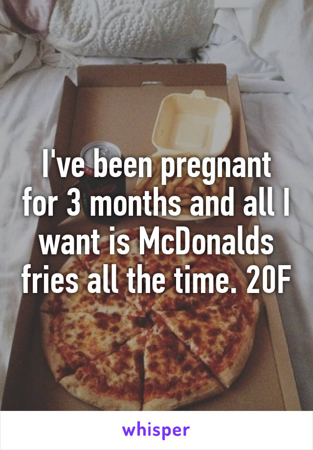I've been pregnant for 3 months and all I want is McDonalds fries all the time. 20F