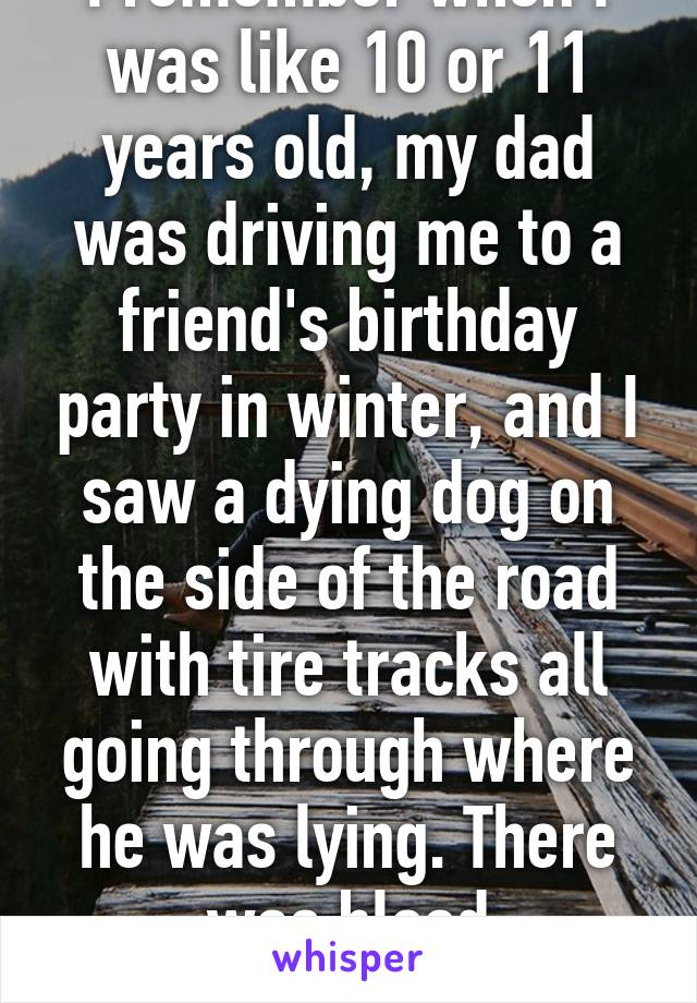 I remember when I was like 10 or 11 years old, my dad was driving me to a friend's birthday party in winter, and I saw a dying dog on the side of the road with tire tracks all going through where he was lying. There was blood everywhere.