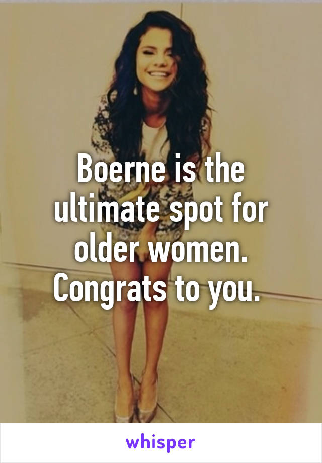 Boerne is the ultimate spot for older women. Congrats to you.