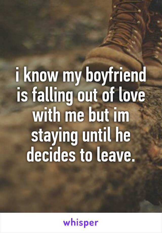 i know my boyfriend is falling out of love with me but im staying until he decides to leave.