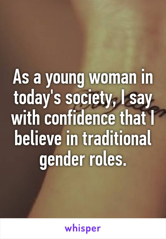 As a young woman in today's society, I say with confidence that I believe in traditional gender roles.