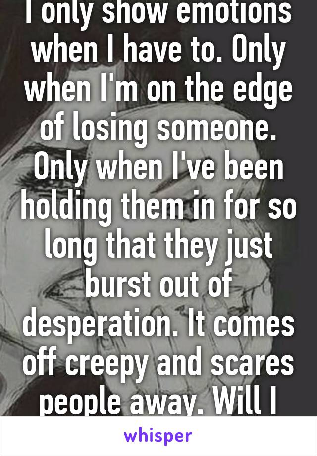 I only show emotions when I have to. Only when I'm on the edge of losing someone. Only when I've been holding them in for so long that they just burst out of desperation. It comes off creepy and scares people away. Will I ever change?