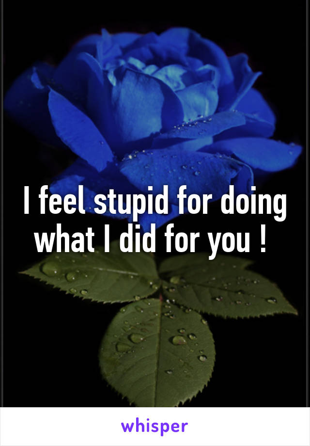I feel stupid for doing what I did for you !