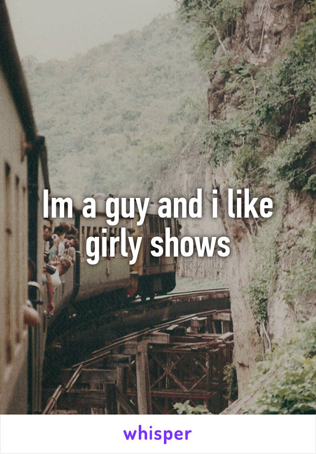 Im a guy and i like girly shows