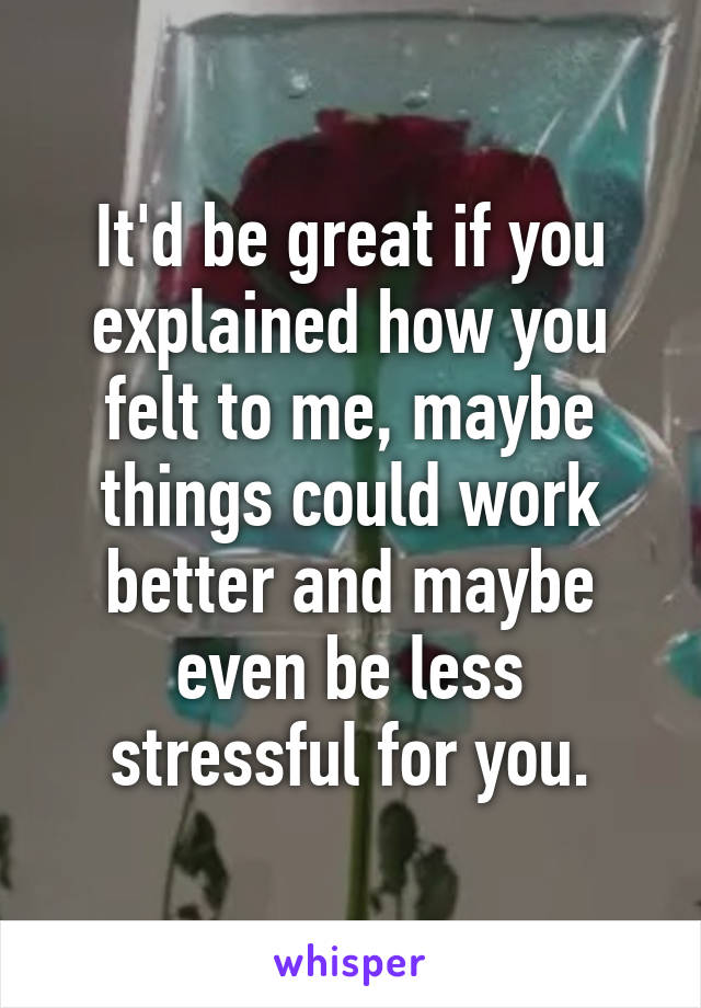 It'd be great if you explained how you felt to me, maybe things could work better and maybe even be less stressful for you.