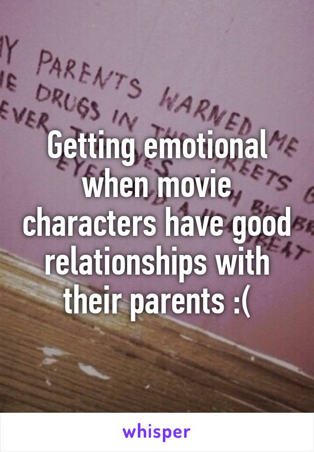 Getting emotional when movie characters have good relationships with their parents :(