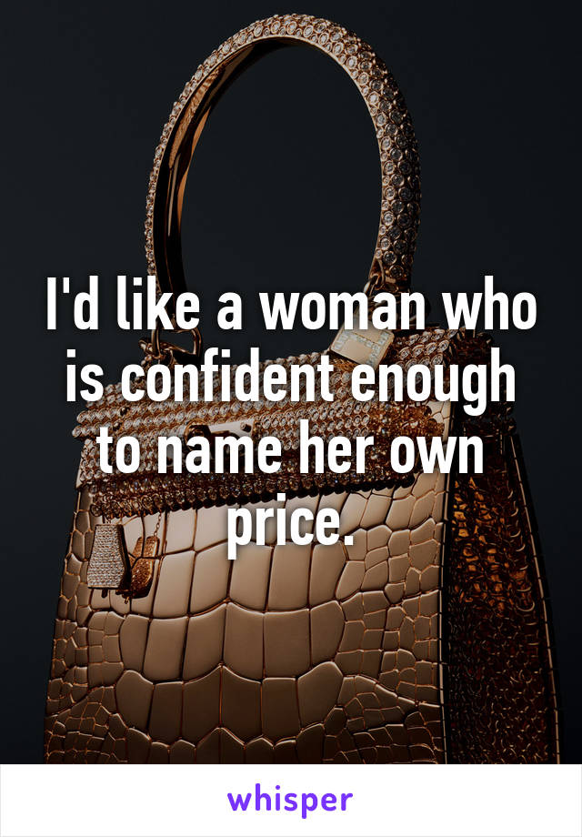 I'd like a woman who is confident enough to name her own price.