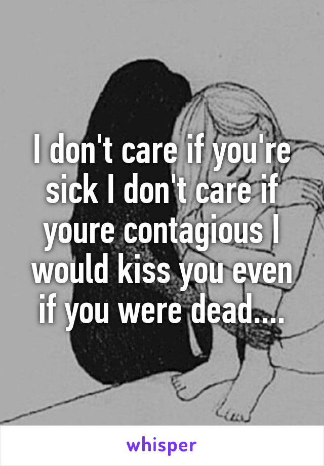 I don't care if you're sick I don't care if youre contagious I would kiss you even if you were dead....