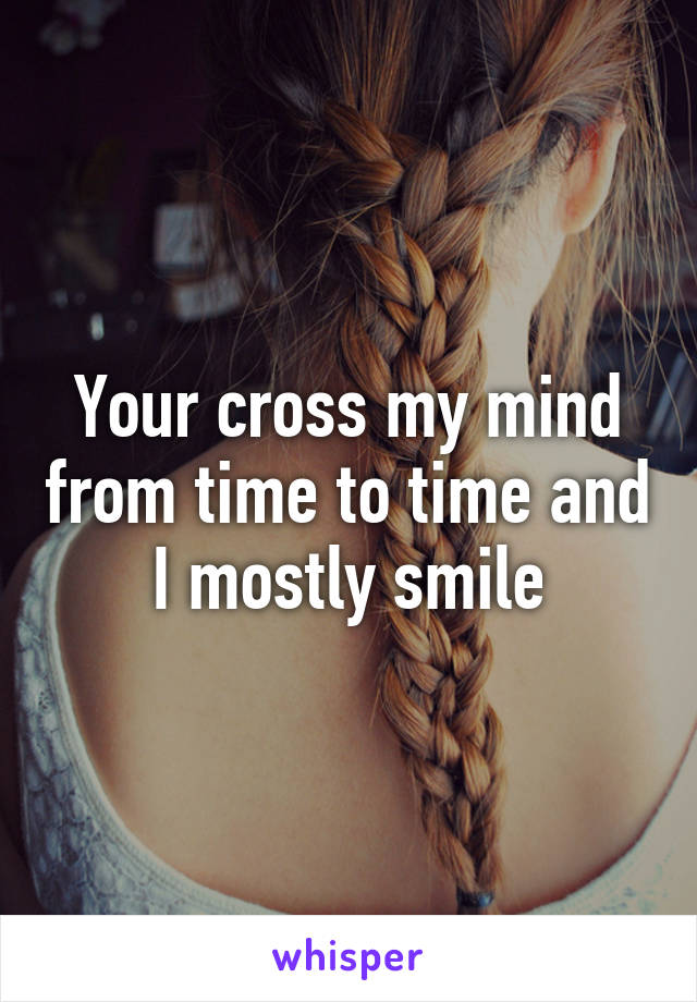 Your cross my mind from time to time and I mostly smile