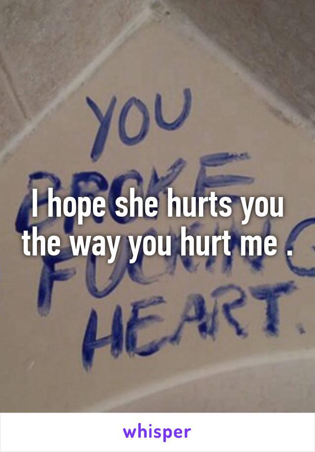 I hope she hurts you the way you hurt me .