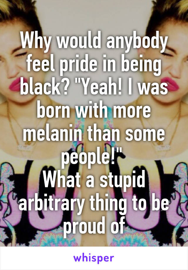 "Why would anybody feel pride in being black? ""Yeah! I was born with more melanin than some people!""  What a stupid arbitrary thing to be proud of"