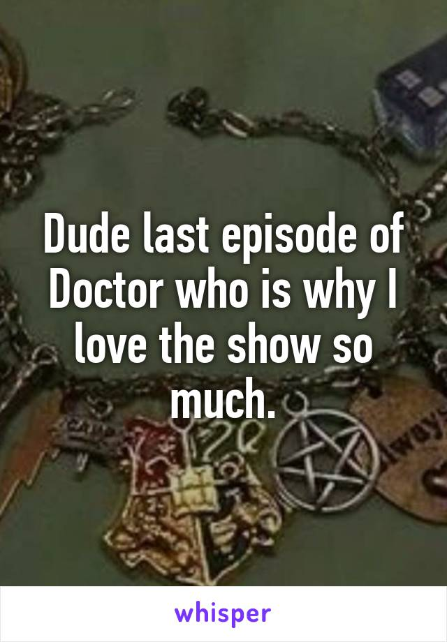 Dude last episode of Doctor who is why I love the show so much.