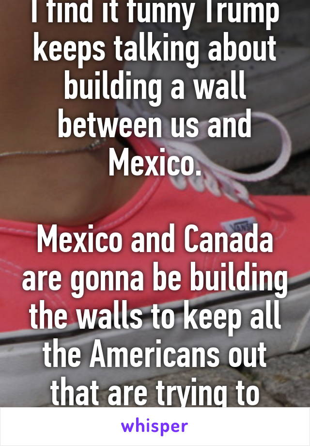 I find it funny Trump keeps talking about building a wall between us and Mexico.  Mexico and Canada are gonna be building the walls to keep all the Americans out that are trying to escape this joke