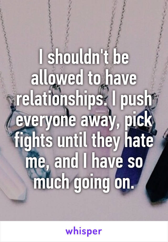 I shouldn't be allowed to have relationships. I push everyone away, pick fights until they hate me, and I have so much going on.