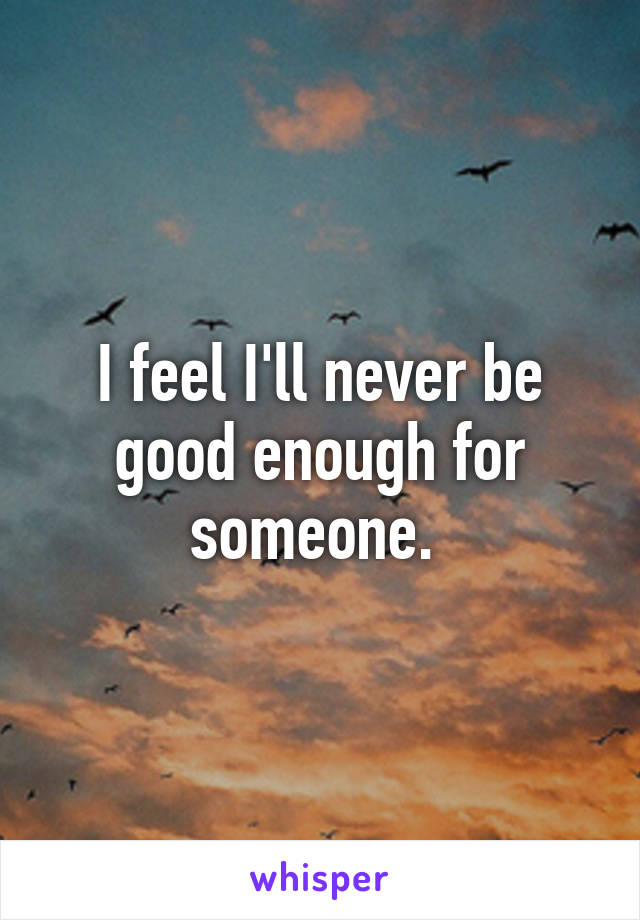 I feel I'll never be good enough for someone.