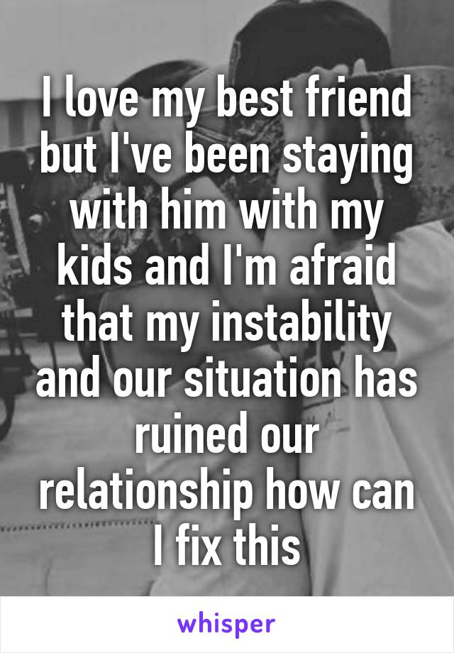 I love my best friend but I've been staying with him with my kids and I'm afraid that my instability and our situation has ruined our relationship how can I fix this