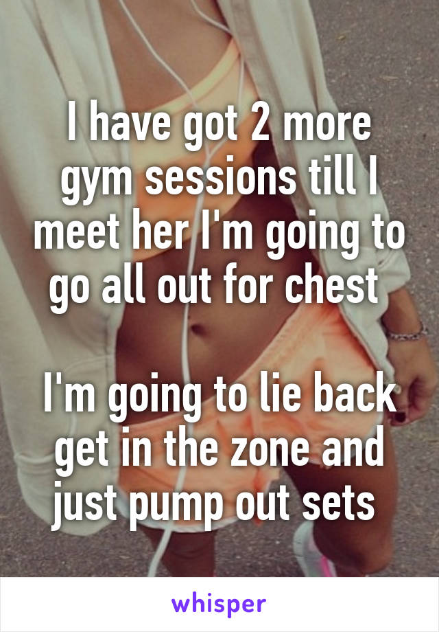 I have got 2 more gym sessions till I meet her I'm going to go all out for chest   I'm going to lie back get in the zone and just pump out sets