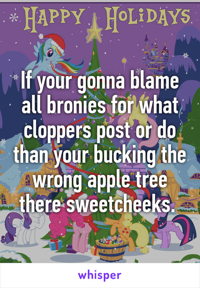 If your gonna blame all bronies for what cloppers post or do than your bucking the wrong apple tree there sweetcheeks.