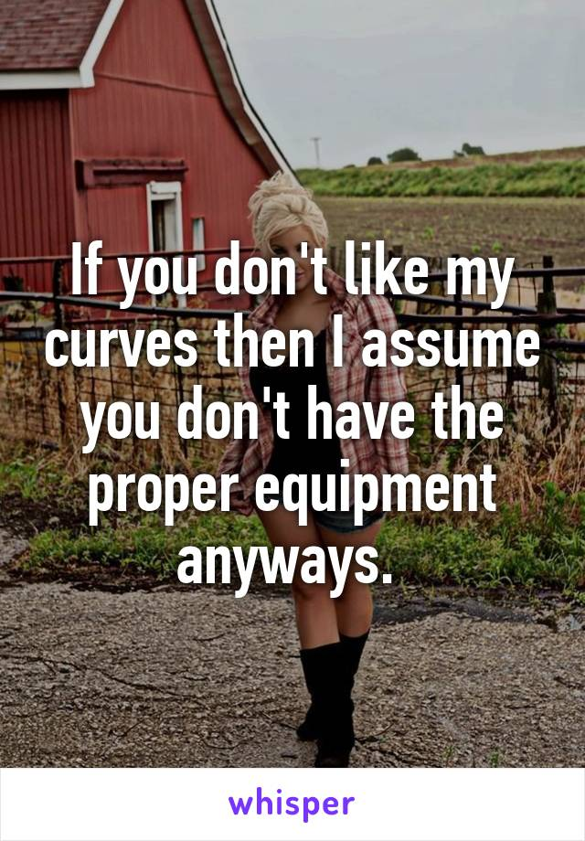 If you don't like my curves then I assume you don't have the proper equipment anyways.