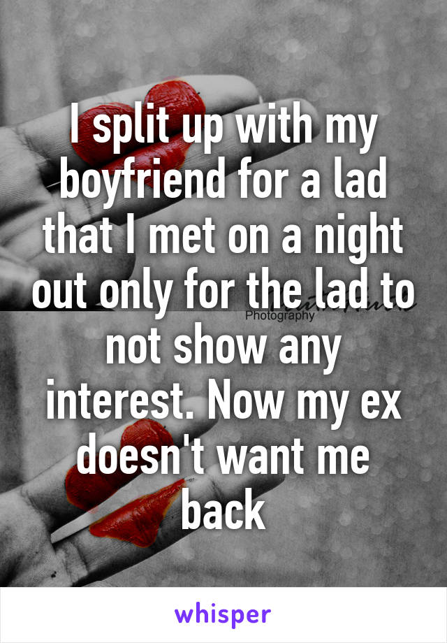 I split up with my boyfriend for a lad that I met on a night out only for the lad to not show any interest. Now my ex doesn't want me back