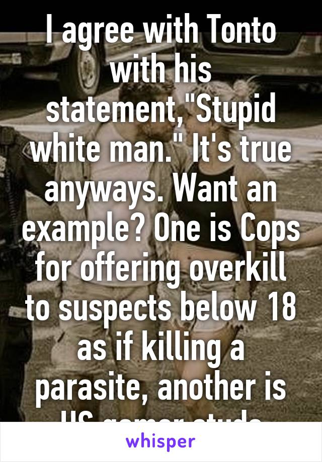 """I agree with Tonto with his statement,""""Stupid white man."""" It's true anyways. Want an example? One is Cops for offering overkill to suspects below 18 as if killing a parasite, another is HS gamer studs"""