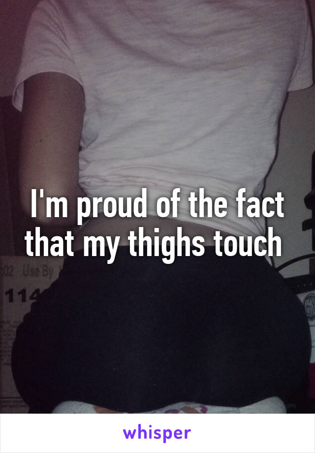 I'm proud of the fact that my thighs touch