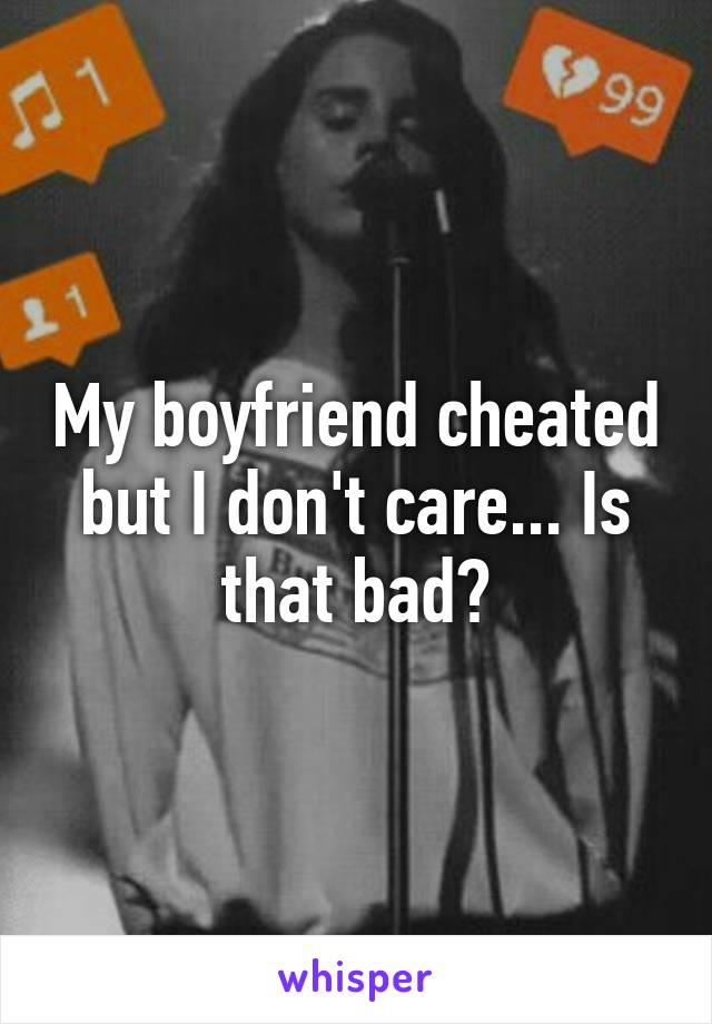 My boyfriend cheated but I don't care... Is that bad?