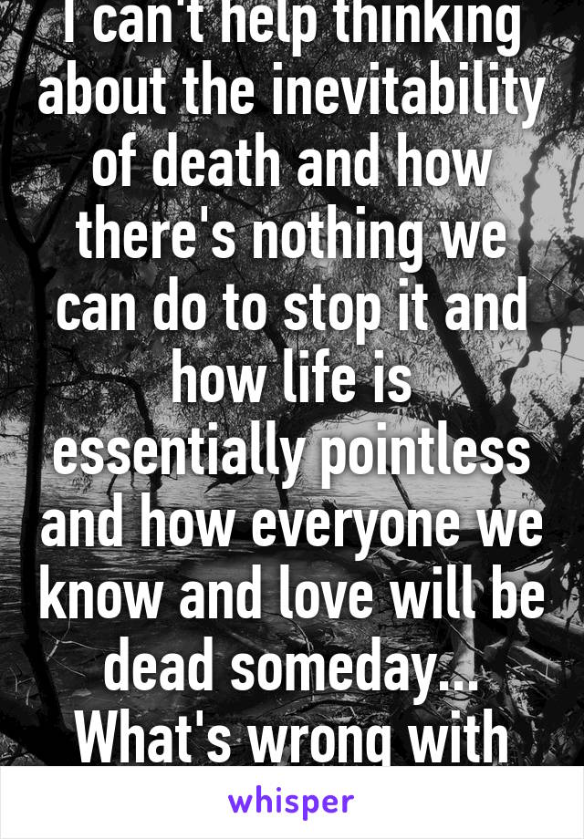 I can't help thinking about the inevitability of death and how there's nothing we can do to stop it and how life is essentially pointless and how everyone we know and love will be dead someday... What's wrong with me?
