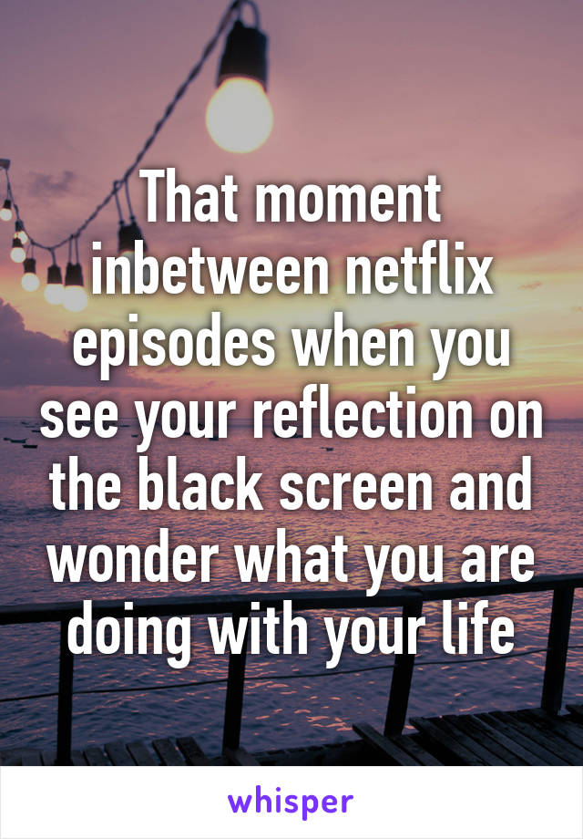 That moment inbetween netflix episodes when you see your reflection on the black screen and wonder what you are doing with your life