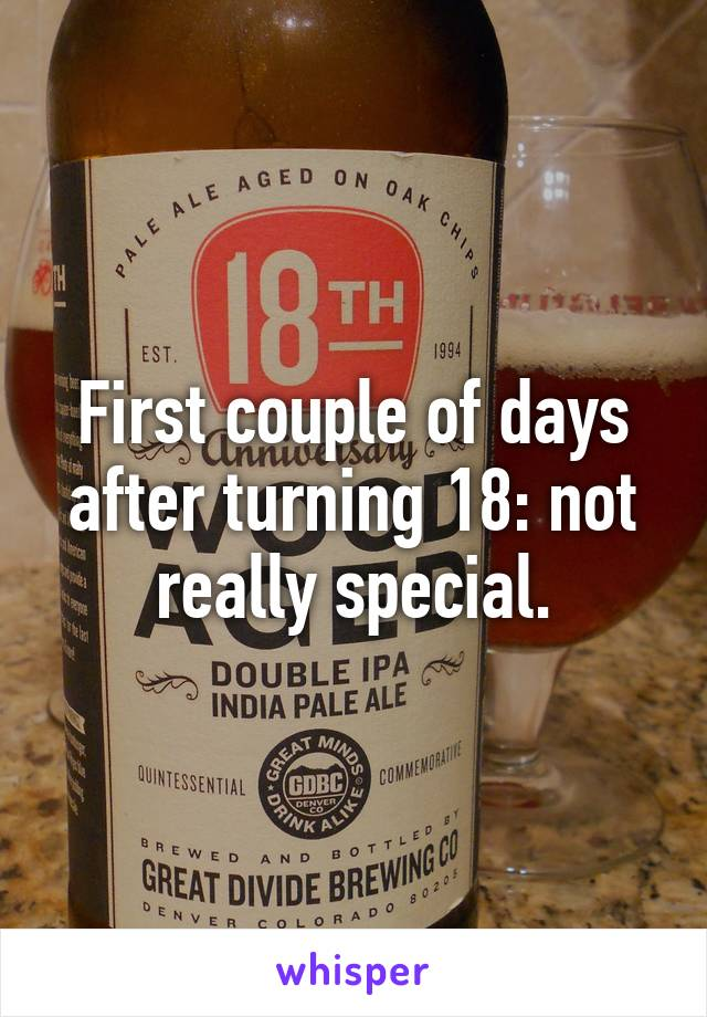 First couple of days after turning 18: not really special.