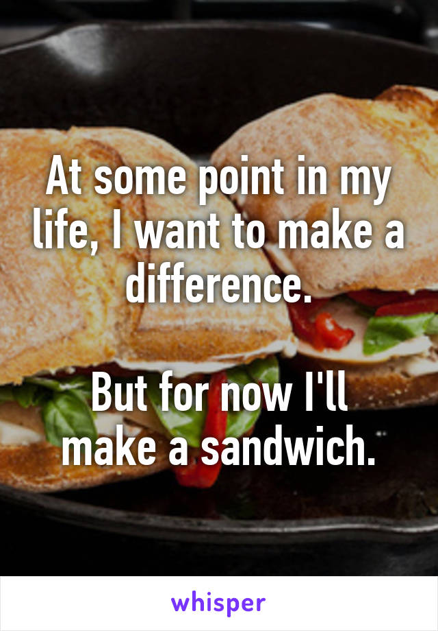 At some point in my life, I want to make a difference.  But for now I'll make a sandwich.