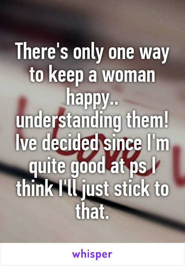 There's only one way to keep a woman happy.. understanding them! Ive decided since I'm quite good at ps I think I'll just stick to that.