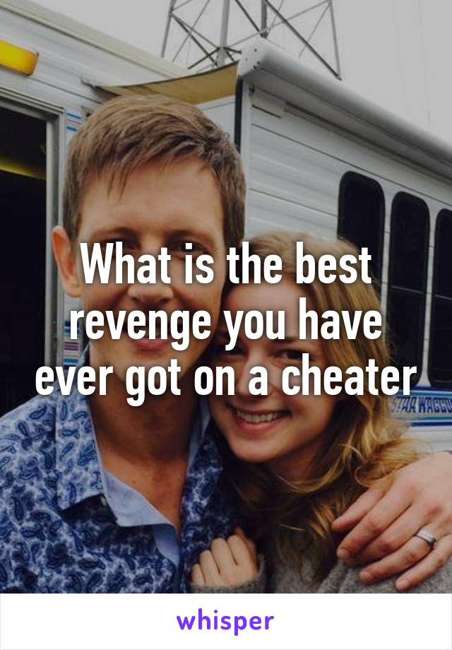 What is the best revenge you have ever got on a cheater