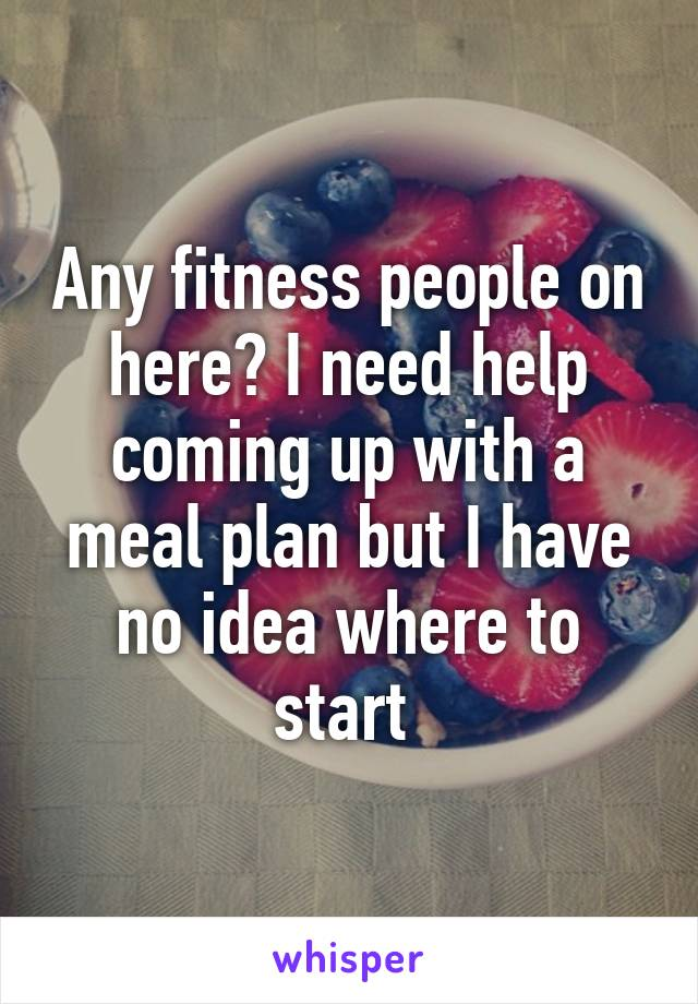 Any fitness people on here? I need help coming up with a meal plan but I have no idea where to start