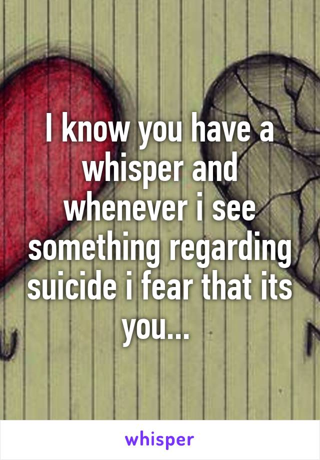 I know you have a whisper and whenever i see something regarding suicide i fear that its you...