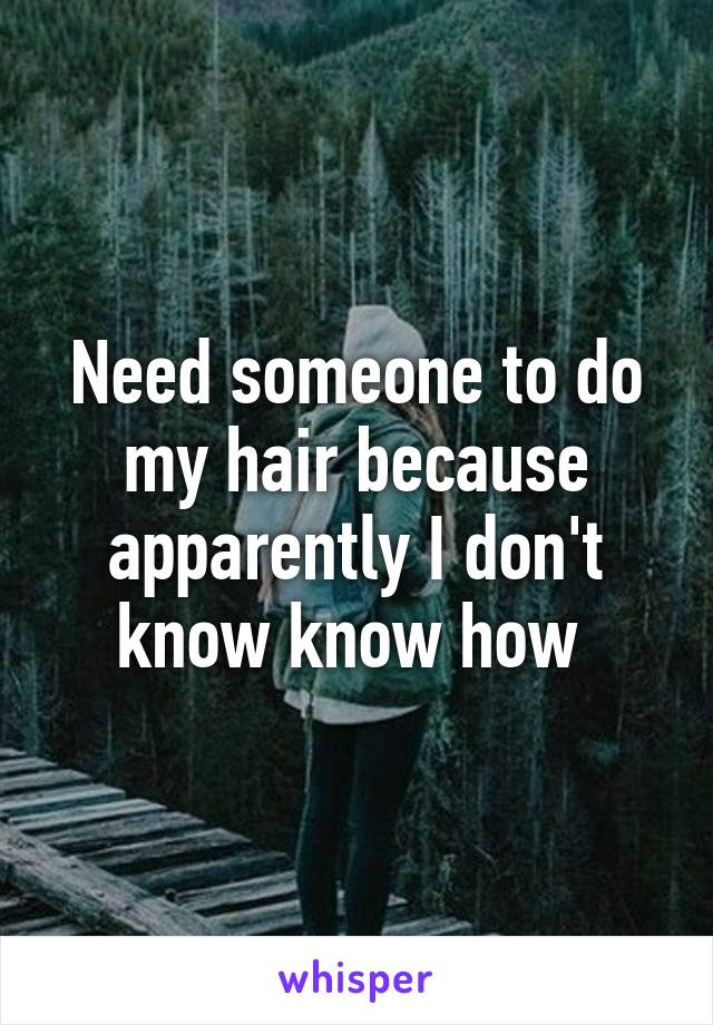 Need someone to do my hair because apparently I don't know know how