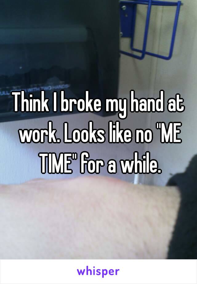 "Think I broke my hand at work. Looks like no ""ME TIME"" for a while."
