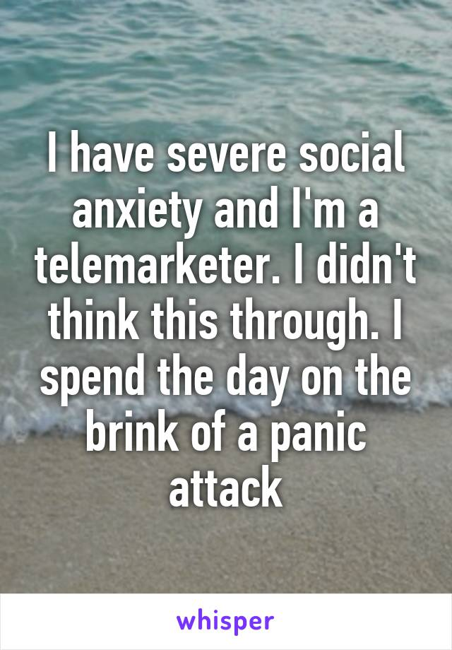 I have severe social anxiety and I'm a telemarketer. I didn't think this through. I spend the day on the brink of a panic attack