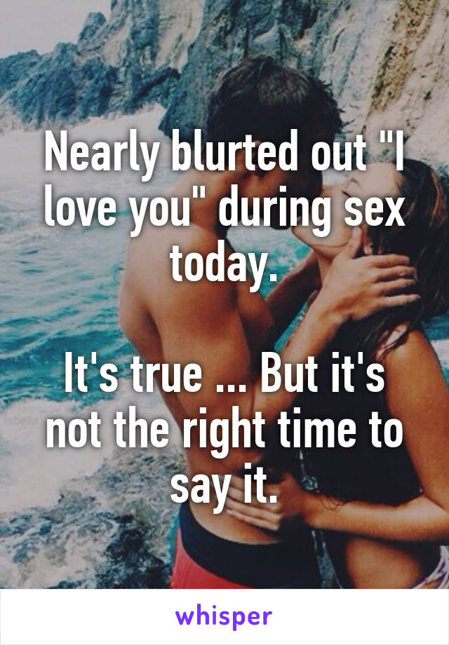 """Nearly blurted out """"I love you"""" during sex today.  It's true ... But it's not the right time to say it."""