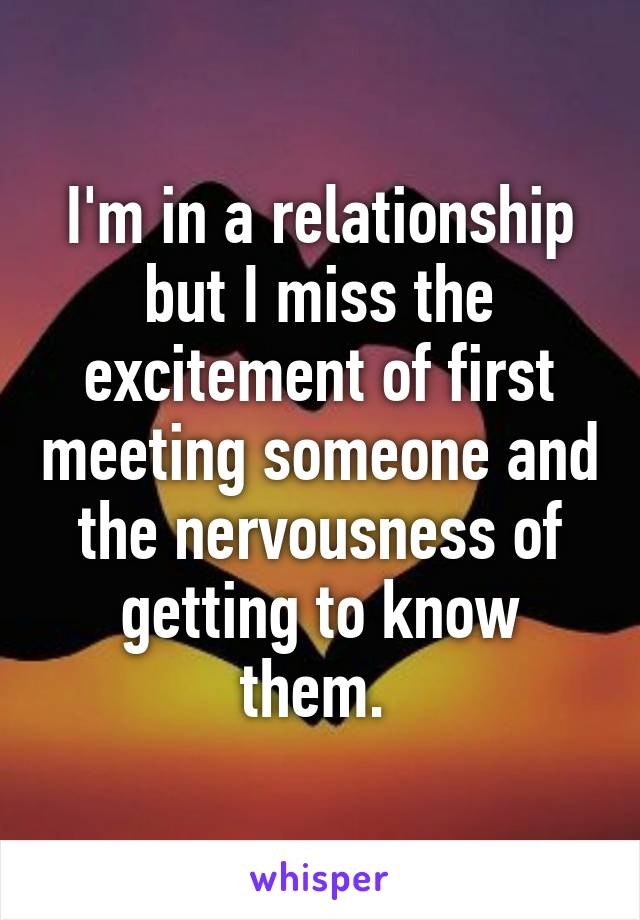 I'm in a relationship but I miss the excitement of first meeting someone and the nervousness of getting to know them.