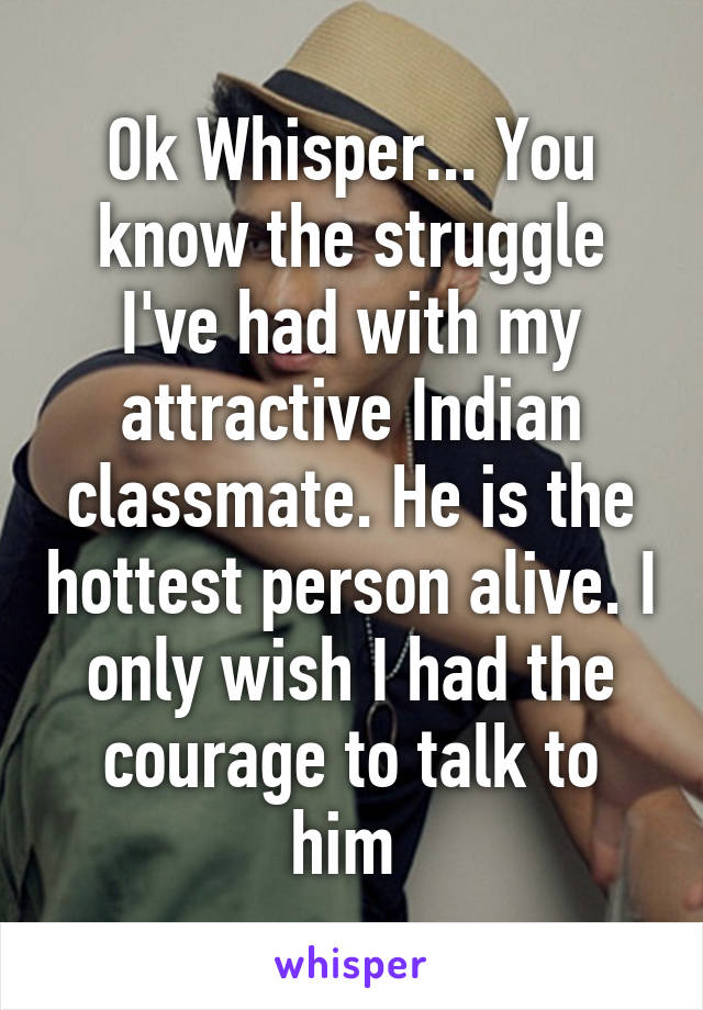 Ok Whisper... You know the struggle I've had with my attractive Indian classmate. He is the hottest person alive. I only wish I had the courage to talk to him