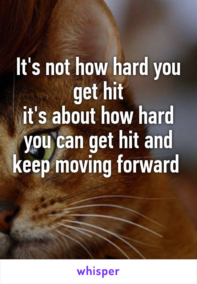 It's not how hard you get hit it's about how hard you can get hit and keep moving forward